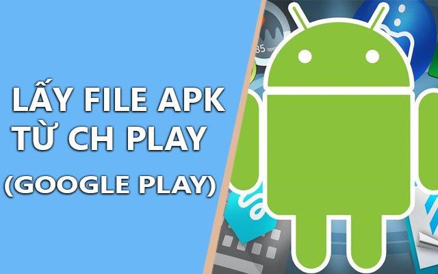 Tổng hợp cách lấy file APK tải từ CH Play (Goolge Play)