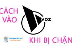 Cách vào Voz khi bị chặn trên máy tính, điện thoại