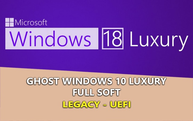 Ghost Windows 10 Luxury Full Soft – Nhanh, Mượt Nhẹ [Legacy – UEFI]