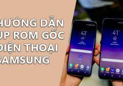 Hướng dẫn up rom gốc điện thoại Samsung chi tiết nhất