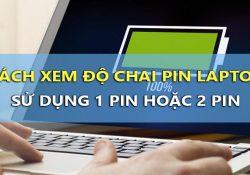 Cách xem độ chai pin Laptop sử dụng 1 pin hoặc 2 pin chi tiết