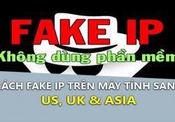 Cách Fake IP trên máy tính sang US, UK, Asia tốt nhất
