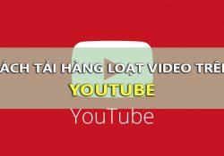 Cách tải hàng loạt Video Youtube, tải cả Playlist Youtube cùng lúc