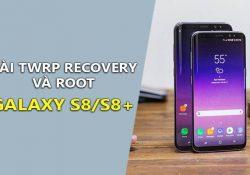 Cách cài TWRP Recovery và Root Galaxy S8/S8 Plus chi tiết