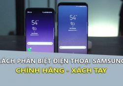 Mẹo phân biệt điện thoại Samsung chính hãng và xách tay nhanh nhất
