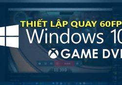 Cách cài đặt quay video màn hình 60FPS bằng Game DVR Windows 10
