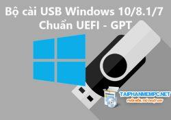 Cách tạo USB cài Windows10/8/7 chuẩn UEFI – GPT