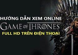Tổng hợp cách xem Game of Thrones chất lượng HD trên điện thoại