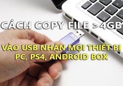 Mẹo copy file trên 4GB vào USB nhận mọi thiết bị PC, PS4, Android Box