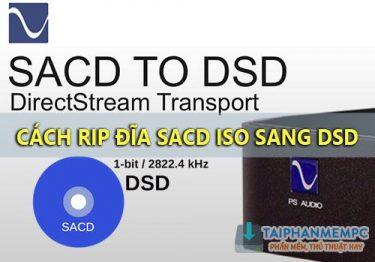 Hướng dẫn rip đĩa SACD ISO sang DSD chất lượng cao chi tiết