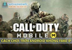Cách chơi Call of Duty Mobile trên điện thoại Android không Fake IP