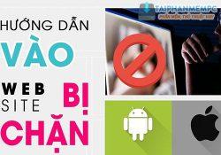 Mẹo vào trang Web bị chặn ở Việt Nam trên máy tính, điện thoại