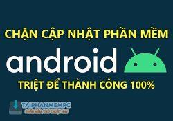 Hướng dẫn chặn cập nhật phần mềm điện thoại Android thành công 100%