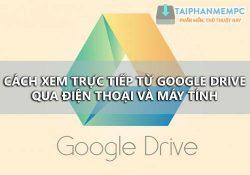 Cách xem phim trên Google Drive trực tiếp từ điện thoại, máy tính