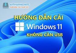 Cách cài Win 11 không cần USB mới nhất đơn giản sạch sẽ như máy mới